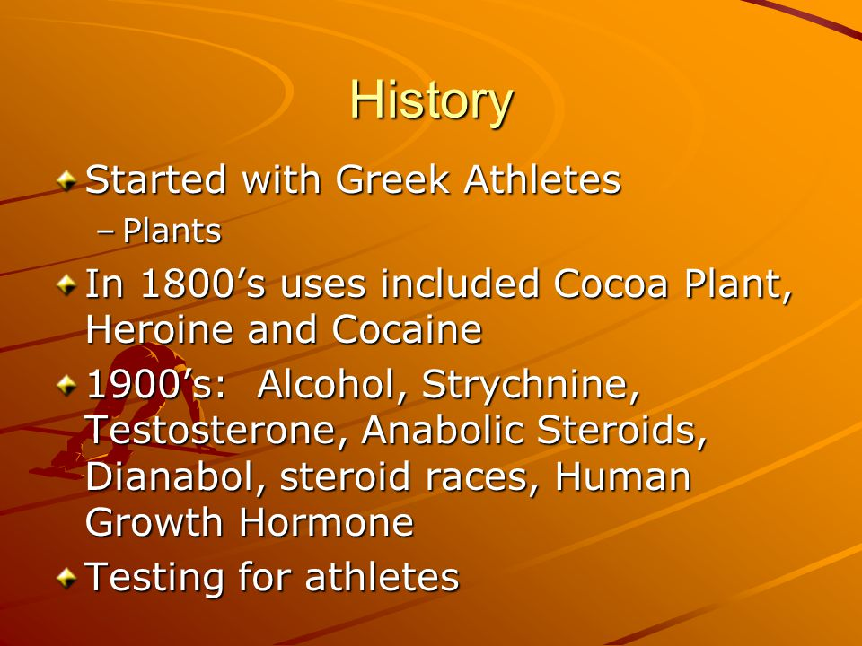 History Started with Greek Athletes –Plants In 1800's uses included Cocoa Plant, Heroine and Cocaine 1900's: Alcohol, Strychnine, Testosterone, Anabolic Steroids, Dianabol, steroid races, Human Growth Hormone Testing for athletes