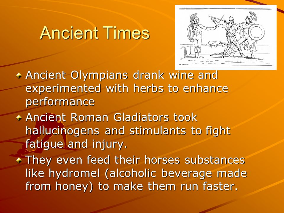 Ancient Times Ancient Olympians drank wine and experimented with herbs to enhance performance Ancient Roman Gladiators took hallucinogens and stimulan