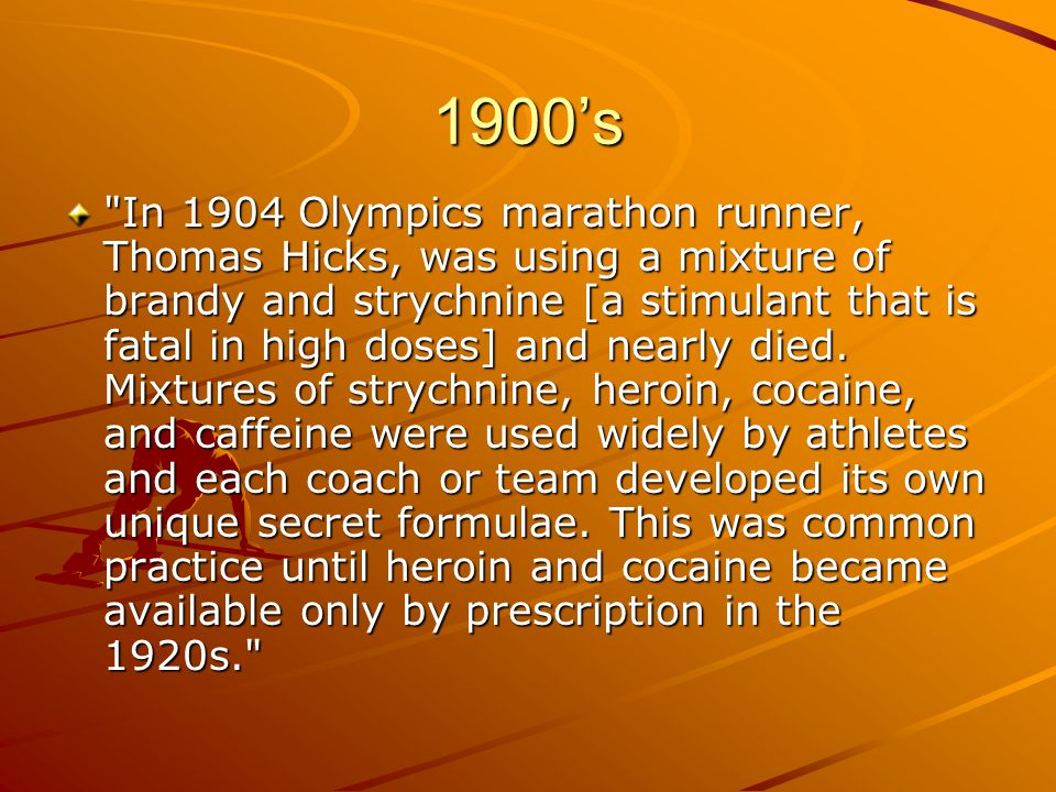 1900's In 1904 Olympics marathon runner, Thomas Hicks, was using a mixture of brandy and strychnine [a stimulant that is fatal in high doses] and nearly died.