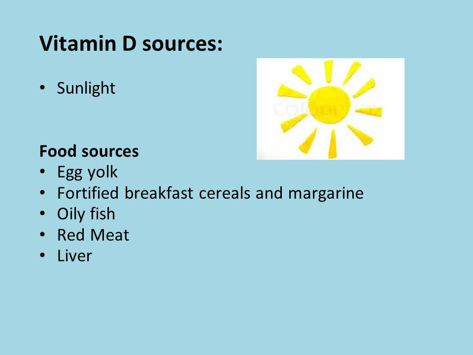 Vitamin D sources: Sunlight Food sources Egg yolk Fortified breakfast cereals and margarine Oily fish Red Meat Liver