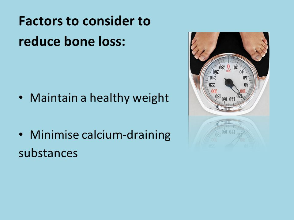 Factors to consider to reduce bone loss: Maintain a healthy weight Minimise calcium-draining substances