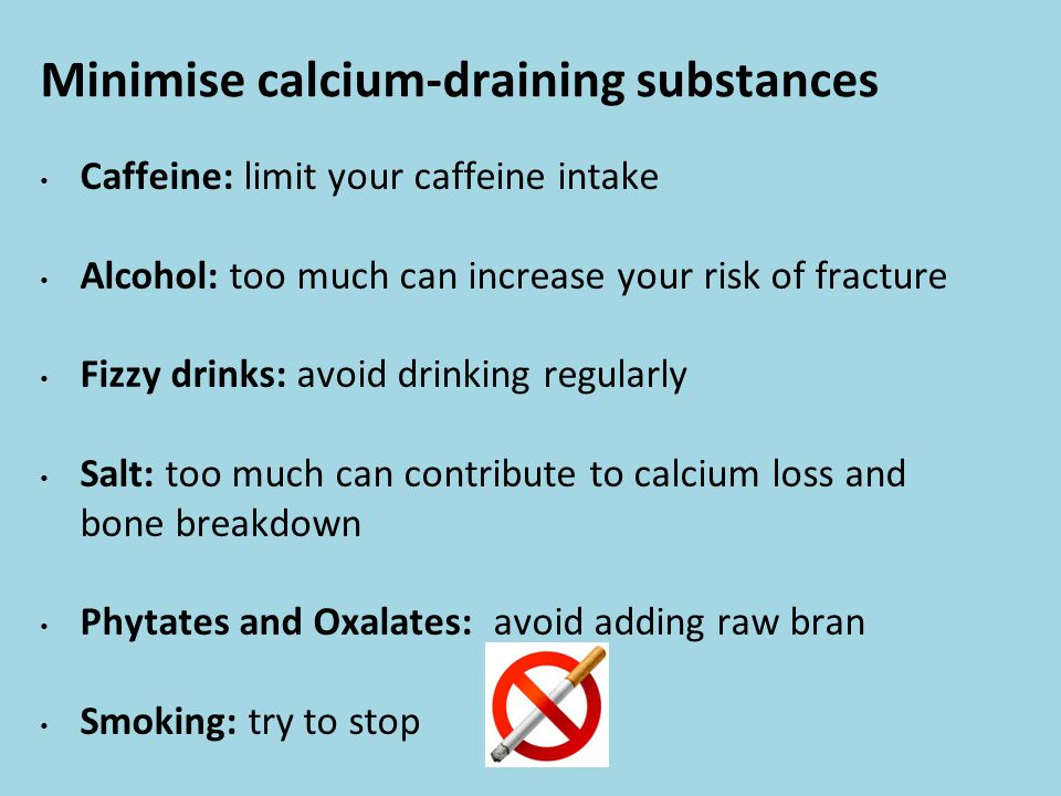 Minimise calcium-draining substances Caffeine: limit your caffeine intake Alcohol: too much can increase your risk of fracture Fizzy drinks: avoid drinking regularly Salt: too much can contribute to calcium loss and bone breakdown Phytates and Oxalates: avoid adding raw bran Smoking: try to stop