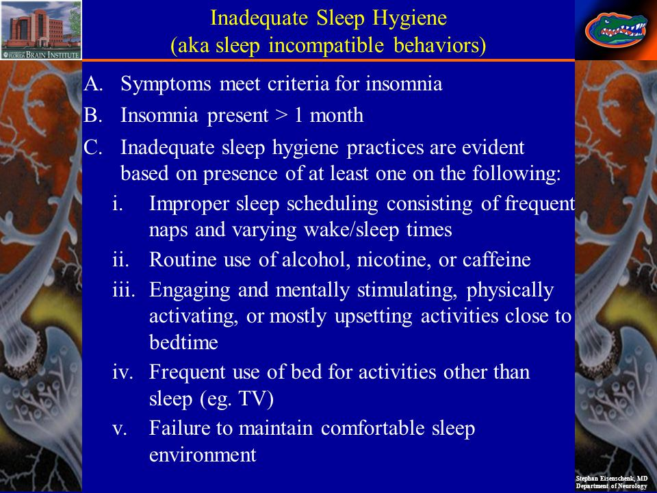 Stephan Eisenschenk, MD Department of Neurology Inadequate Sleep Hygiene (aka sleep incompatible behaviors) A.Symptoms meet criteria for insomnia B.Insomnia present > 1 month C.Inadequate sleep hygiene practices are evident based on presence of at least one on the following: i.Improper sleep scheduling consisting of frequent naps and varying wake/sleep times ii.Routine use of alcohol, nicotine, or caffeine iii.Engaging and mentally stimulating, physically activating, or mostly upsetting activities close to bedtime iv.Frequent use of bed for activities other than sleep (eg.