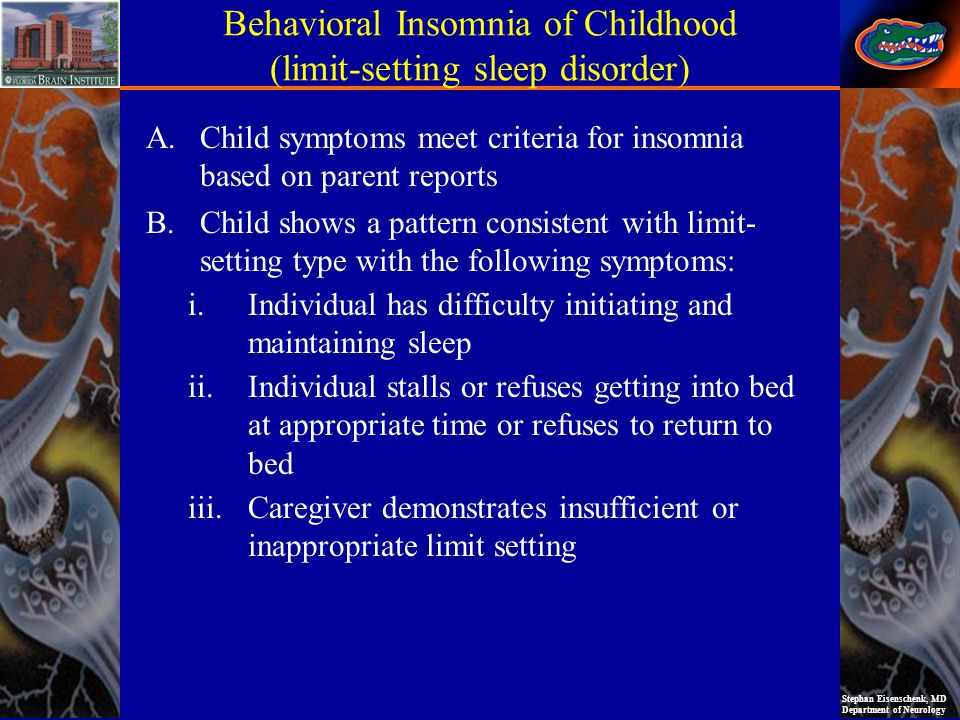 Stephan Eisenschenk, MD Department of Neurology Behavioral Insomnia of Childhood (limit-setting sleep disorder) A.Child symptoms meet criteria for insomnia based on parent reports B.Child shows a pattern consistent with limit- setting type with the following symptoms: i.Individual has difficulty initiating and maintaining sleep ii.Individual stalls or refuses getting into bed at appropriate time or refuses to return to bed iii.Caregiver demonstrates insufficient or inappropriate limit setting