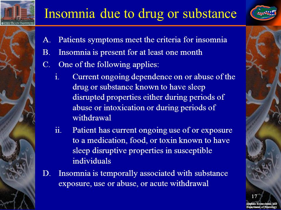 Stephan Eisenschenk, MD Department of Neurology Insomnia due to drug or substance A.Patients symptoms meet the criteria for insomnia B.Insomnia is present for at least one month C.One of the following applies: i.Current ongoing dependence on or abuse of the drug or substance known to have sleep disrupted properties either during periods of abuse or intoxication or during periods of withdrawal ii.Patient has current ongoing use of or exposure to a medication, food, or toxin known to have sleep disruptive properties in susceptible individuals D.Insomnia is temporally associated with substance exposure, use or abuse, or acute withdrawal 17