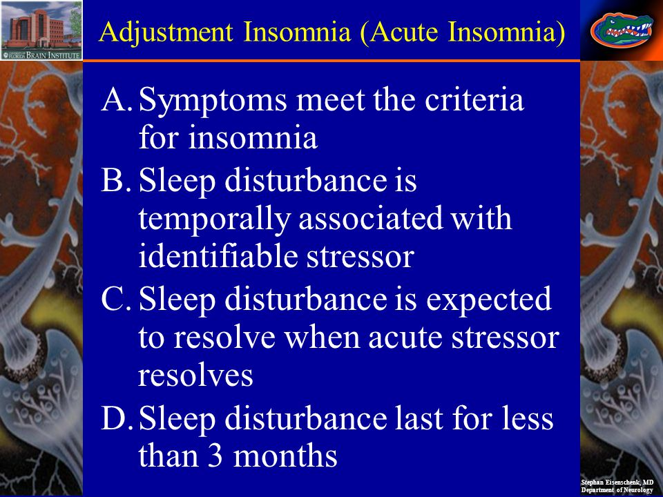 Stephan Eisenschenk, MD Department of Neurology Adjustment Insomnia (Acute Insomnia) Key points: Associated with identifiable stressor Short duration (days to weeks) and resolves when stressors resolve May present with complaints of daytime sleepiness or fatigue, difficulty staying awake, or repeated episodes of sleep during the day Occurs at any age More often in woman than men PSG Findings: prolonged sleep latency, increased arousals and awakenings decreased sleep efficiency Reduced REM and SWS increased stage 1 and 2 sleep Treatment (recommended): Sedative hypnotics and behavioral psychotherapy