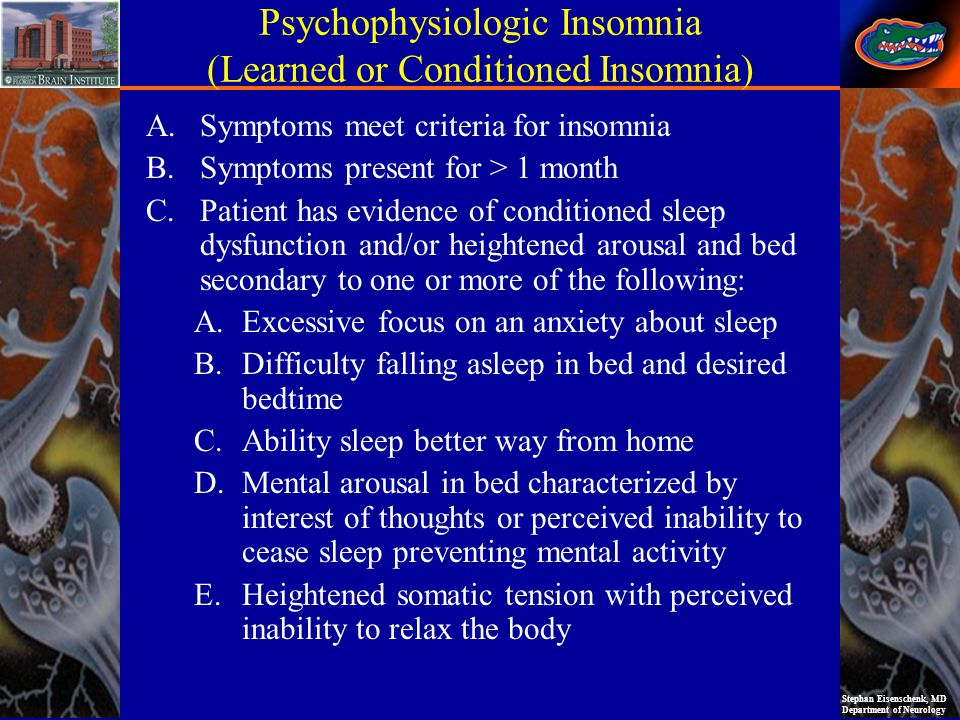Stephan Eisenschenk, MD Department of Neurology Psychophysiologic Insomnia (Learned or Conditioned Insomnia) Key Points Aka chronic insomnia racing mind common Conditioned sleep dysfunction, heightened arousal PSG Findings A.Increased sleep latency and increased WASO B.May show reverse first-night effect (better sleep away from home) Treatment (recommended): Cognitive behavioral psychotherapy