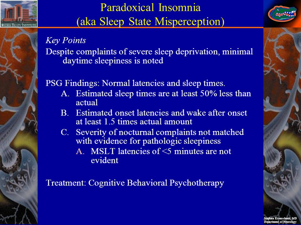 Stephan Eisenschenk, MD Department of Neurology Paradoxical Insomnia (aka Sleep State Misperception) Key Points Despite complaints of severe sleep deprivation, minimal daytime sleepiness is noted PSG Findings: Normal latencies and sleep times.
