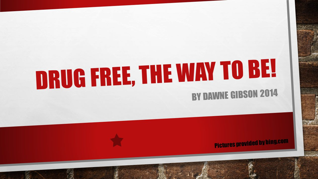DRUG FREE, THE WAY TO BE! BY DAWNE GIBSON 2014 Pictures provided by bing.com