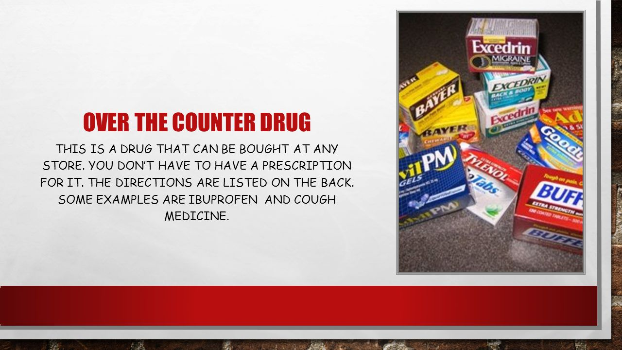 OVER THE COUNTER DRUG THIS IS A DRUG THAT CAN BE BOUGHT AT ANY STORE.