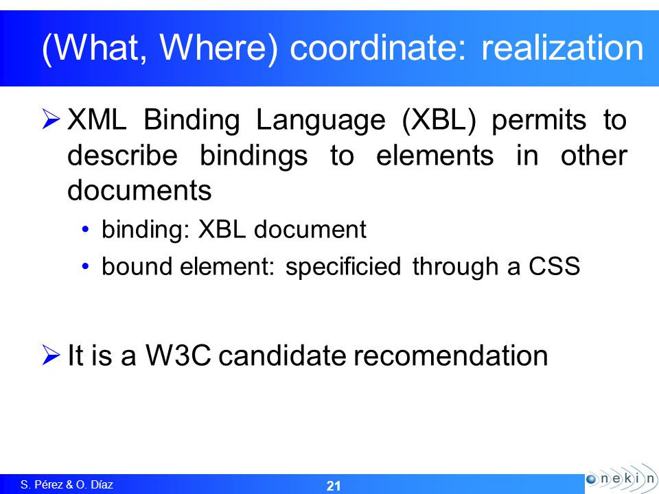S. Pérez & O. Díaz (What, Where) coordinate: realization  XML Binding Language (XBL) permits to describe bindings to elements in other documents bind