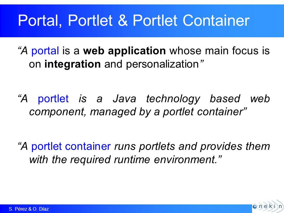 "S. Pérez & O. Díaz Portal, Portlet & Portlet Container ""A portal is a web application whose main focus is on integration and personalization"" ""A portl"