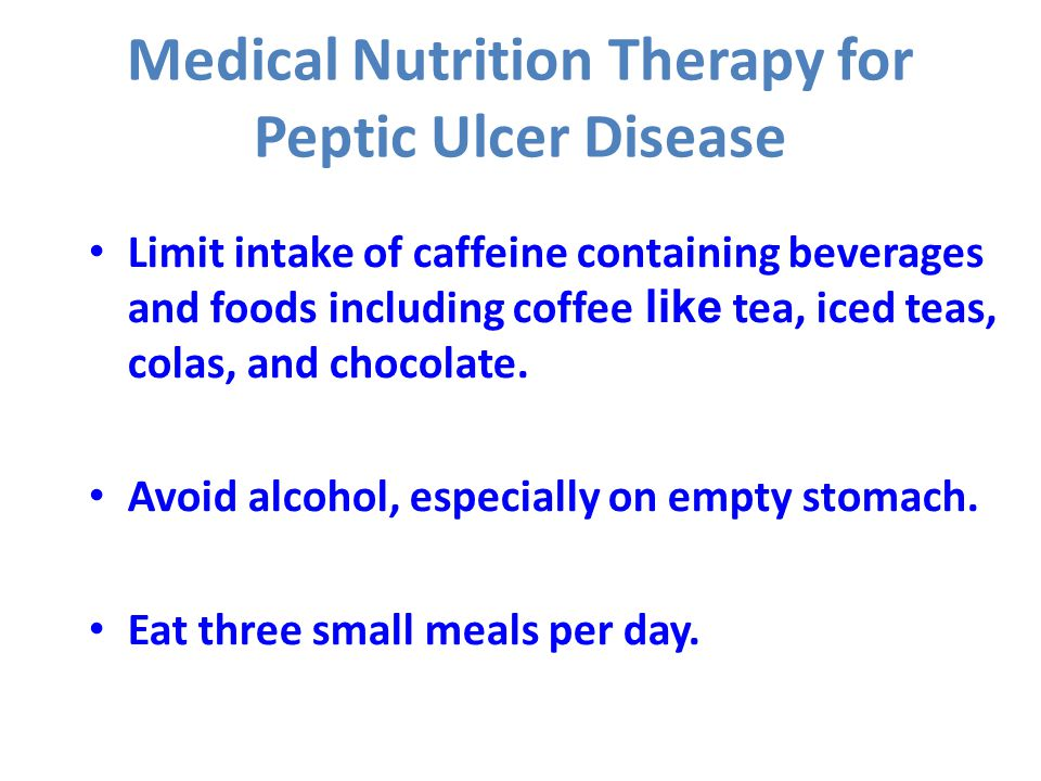 Medical Nutrition Therapy for Peptic Ulcer Disease Limit intake of caffeine containing beverages and foods including coffee like tea, iced teas, colas