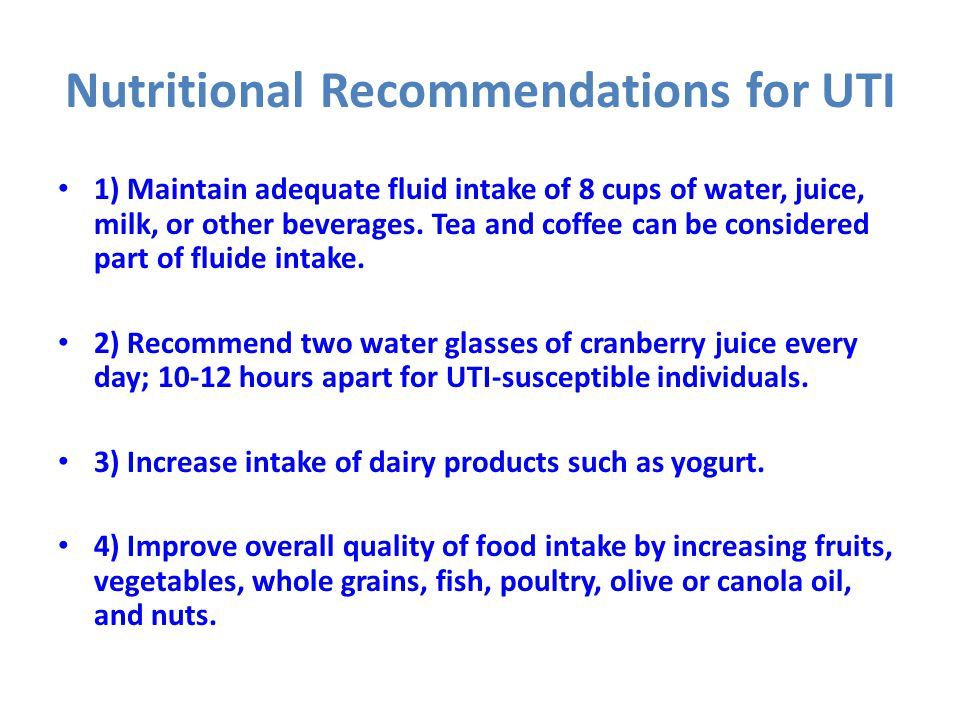 Nutritional Recommendations for UTI 1) Maintain adequate fluid intake of 8 cups of water, juice, milk, or other beverages. Tea and coffee can be consi