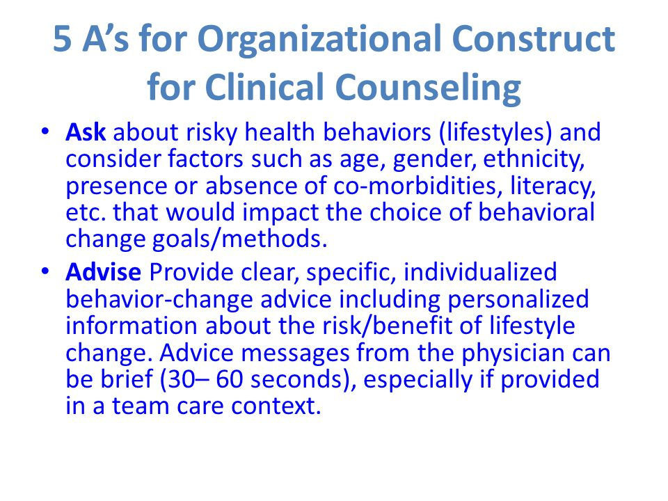 5 A's for Organizational Construct for Clinical Counseling Ask about risky health behaviors (lifestyles) and consider factors such as age, gender, eth