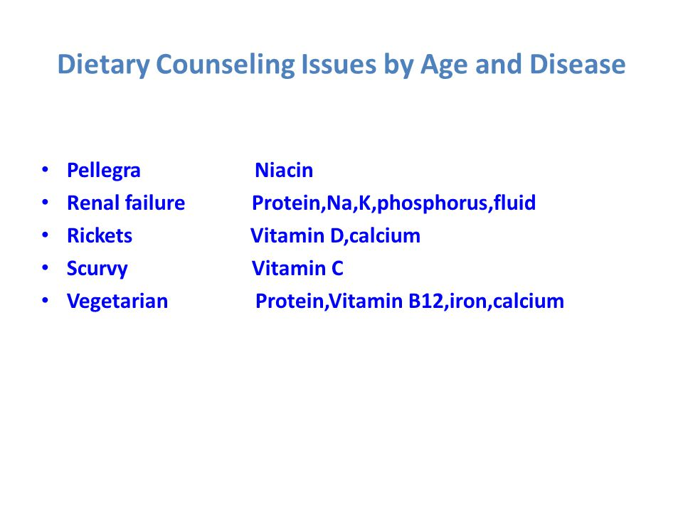 Dietary Counseling Issues by Age and Disease Pellegra Niacin Renal failure Protein,Na,K,phosphorus,fluid Rickets Vitamin D,calcium Scurvy Vitamin C Ve