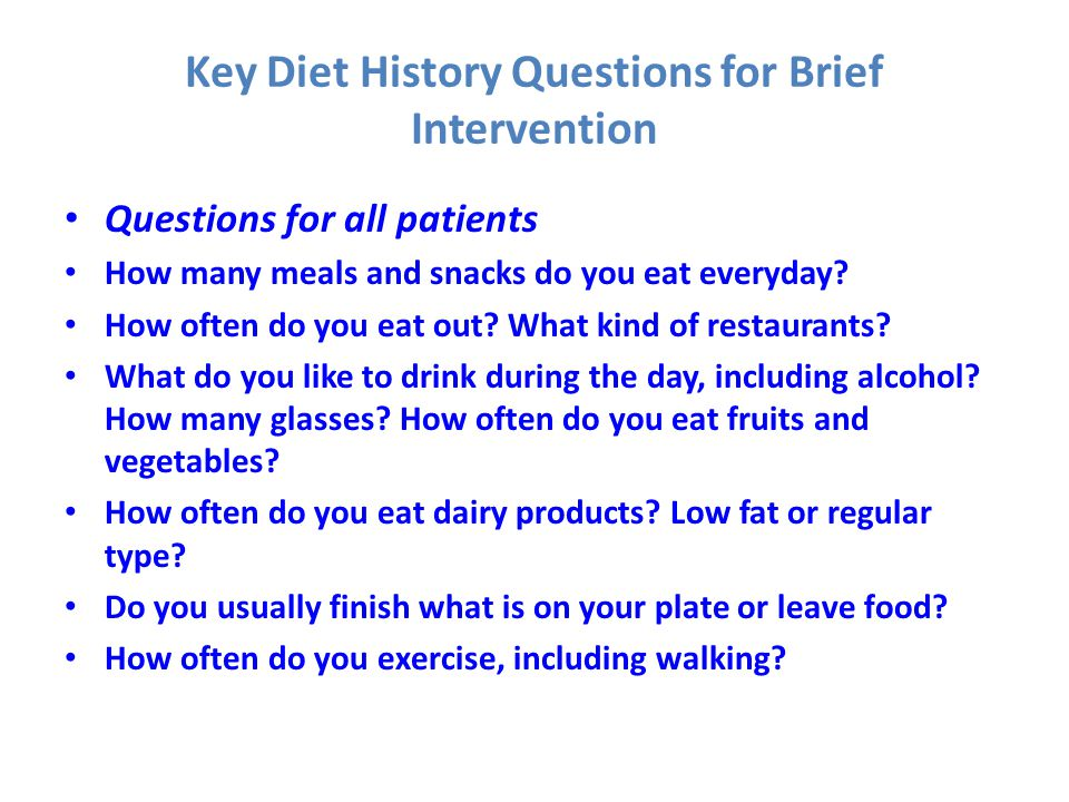 Key Diet History Questions for Brief Intervention Questions for all patients How many meals and snacks do you eat everyday? How often do you eat out?