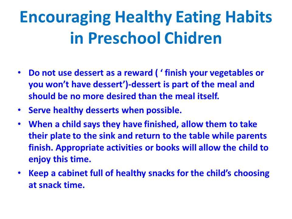 Encouraging Healthy Eating Habits in Preschool Chidren Do not use dessert as a reward ( ' finish your vegetables or you won't have dessert')-dessert i