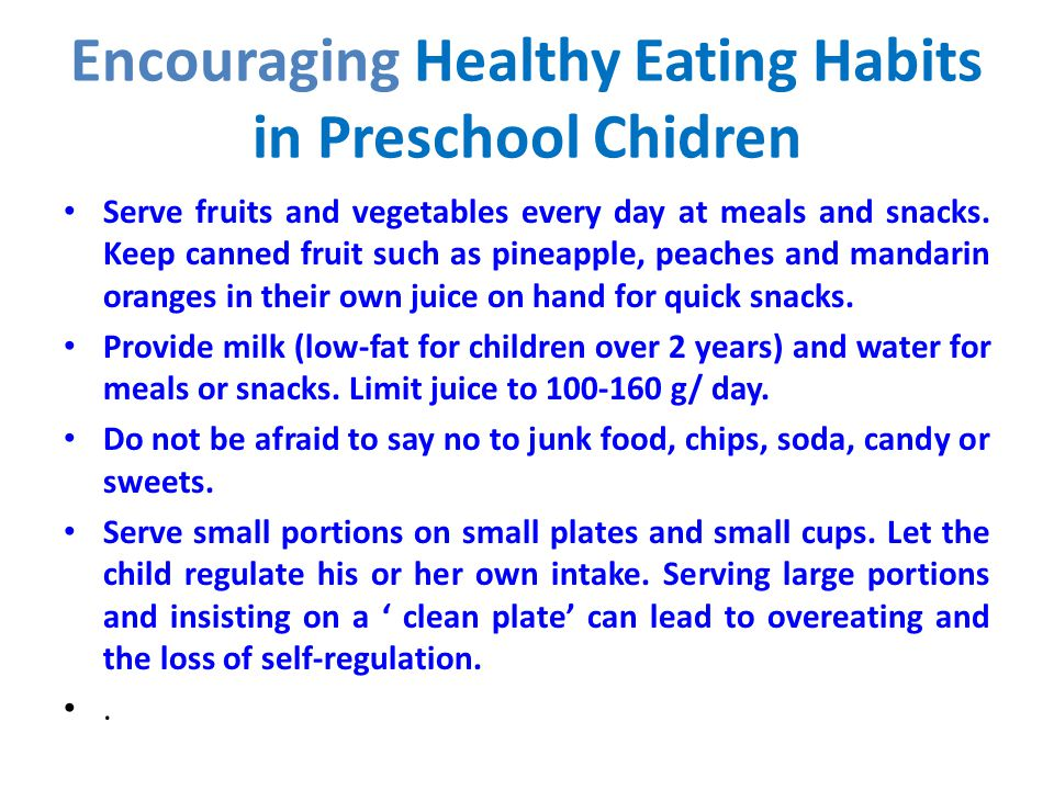 Encouraging Healthy Eating Habits in Preschool Chidren Serve fruits and vegetables every day at meals and snacks. Keep canned fruit such as pineapple,