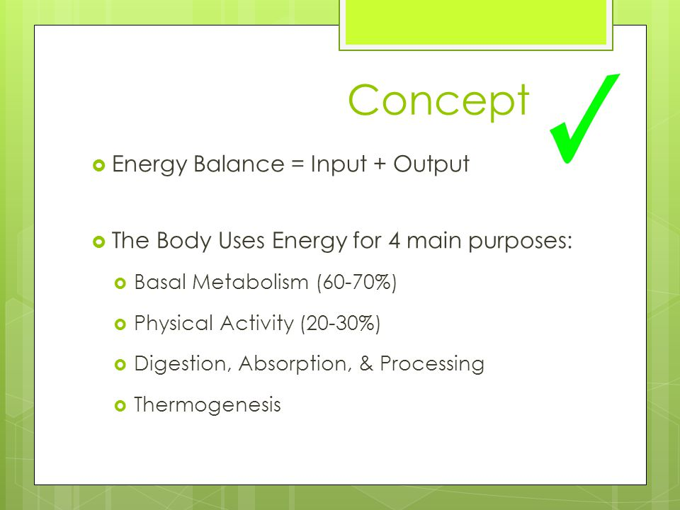 Concept  Energy Balance = Input + Output  The Body Uses Energy for 4 main purposes:  Basal Metabolism (60-70%)  Physical Activity (20-30%)  Digestion, Absorption, & Processing  Thermogenesis