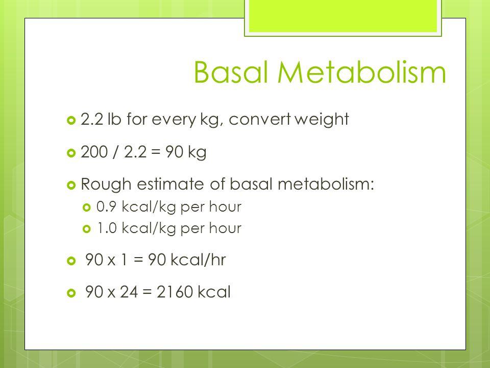 Basal Metabolism  2.2 lb for every kg, convert weight  200 / 2.2 = 90 kg  Rough estimate of basal metabolism:  0.9 kcal/kg per hour  1.0 kcal/kg per hour  90 x 1 = 90 kcal/hr  90 x 24 = 2160 kcal