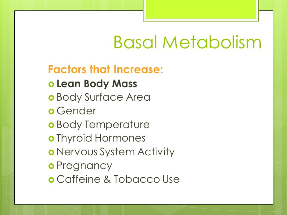 Basal Metabolism Factors that Decrease:  Low Energy Intake  10-20%  150 to 300 kcal/day  Loss of Lean Body Mass  1-2% past age of 30  Physical Activity Preserves