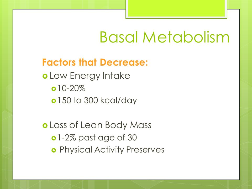Basal Metabolism Factors that Decrease:  Low Energy Intake  10-20%  150 to 300 kcal/day  Loss of Lean Body Mass  1-2% past age of 30  Physical Activity Preserves