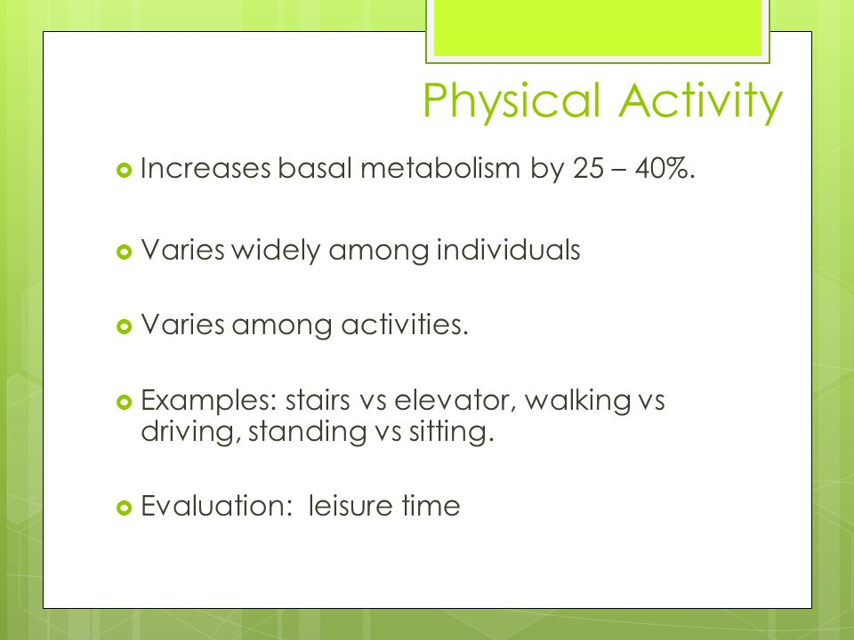 Physical Activity  Increases basal metabolism by 25 – 40%.