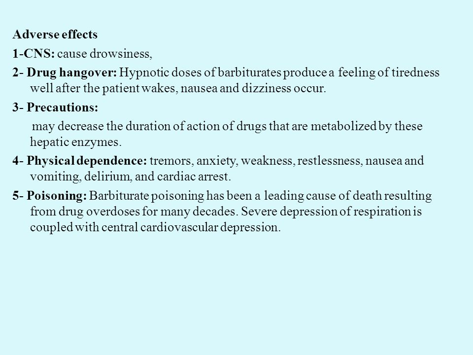 Adverse effects 1-CNS: cause drowsiness, 2- Drug hangover: Hypnotic doses of barbiturates produce a feeling of tiredness well after the patient wakes,