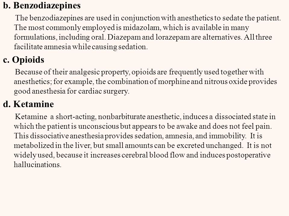 b. Benzodiazepines The benzodiazepines are used in conjunction with anesthetics to sedate the patient. The most commonly employed is midazolam, which