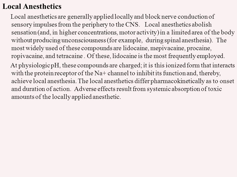 Local Anesthetics Local anesthetics are generally applied locally and block nerve conduction of sensory impulses from the periphery to the CNS. Local