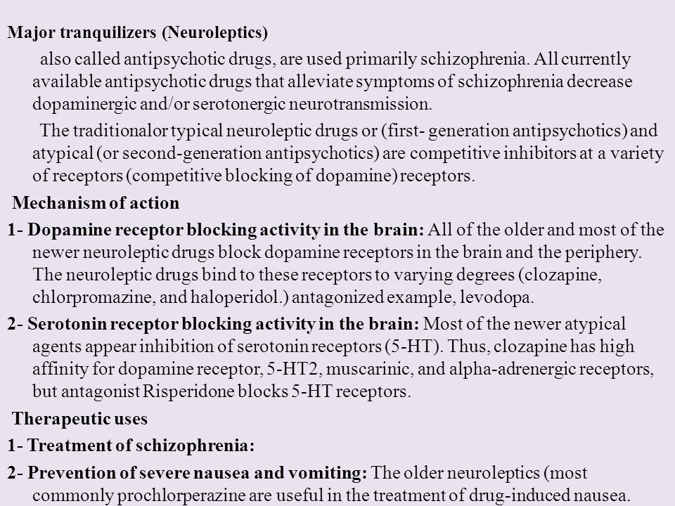 Major tranquilizers (Neuroleptics) also called antipsychotic drugs, are used primarily schizophrenia. All currently available antipsychotic drugs that