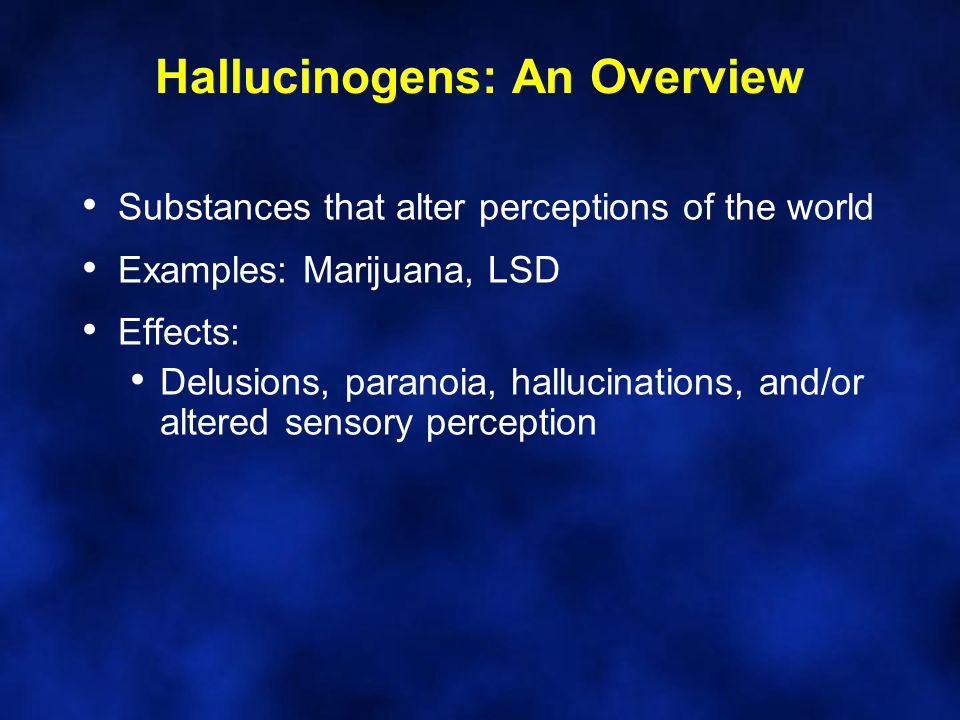 Hallucinogens: An Overview Substances that alter perceptions of the world Examples: Marijuana, LSD Effects: Delusions, paranoia, hallucinations, and/or altered sensory perception