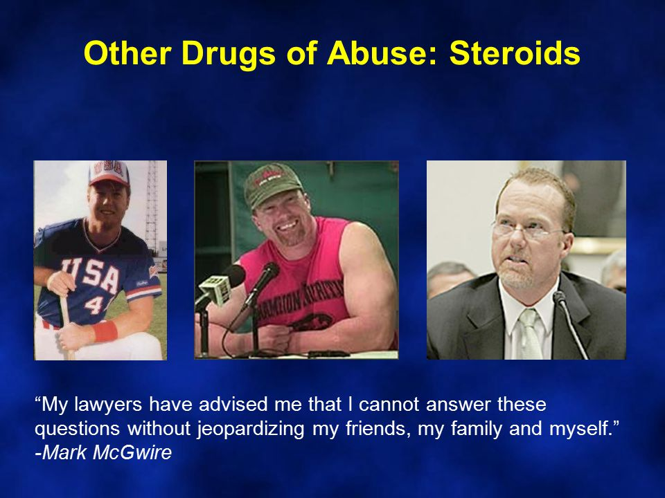 Other Drugs of Abuse: Steroids My lawyers have advised me that I cannot answer these questions without jeopardizing my friends, my family and myself. -Mark McGwire
