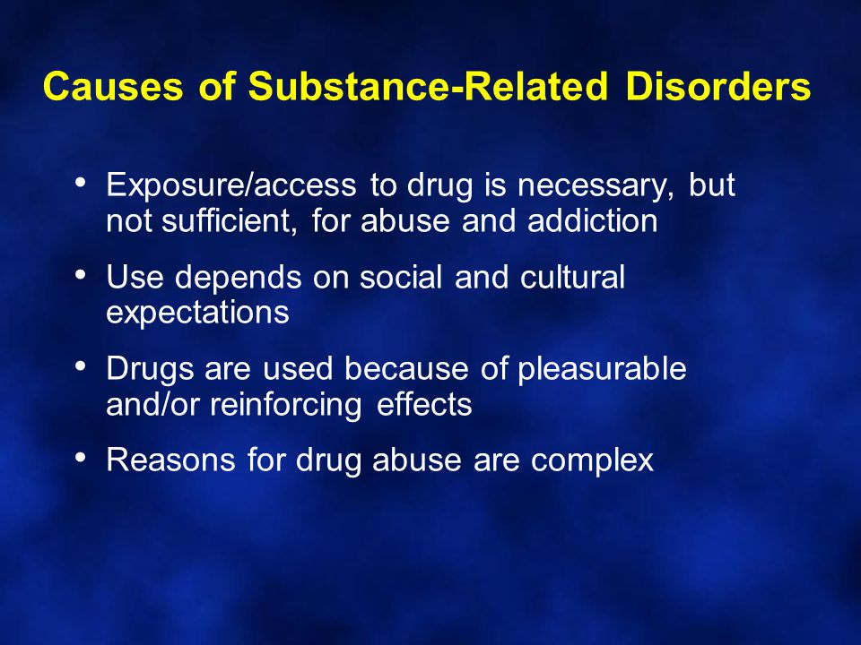 Exposure/access to drug is necessary, but not sufficient, for abuse and addiction Use depends on social and cultural expectations Drugs are used because of pleasurable and/or reinforcing effects Reasons for drug abuse are complex Causes of Substance-Related Disorders