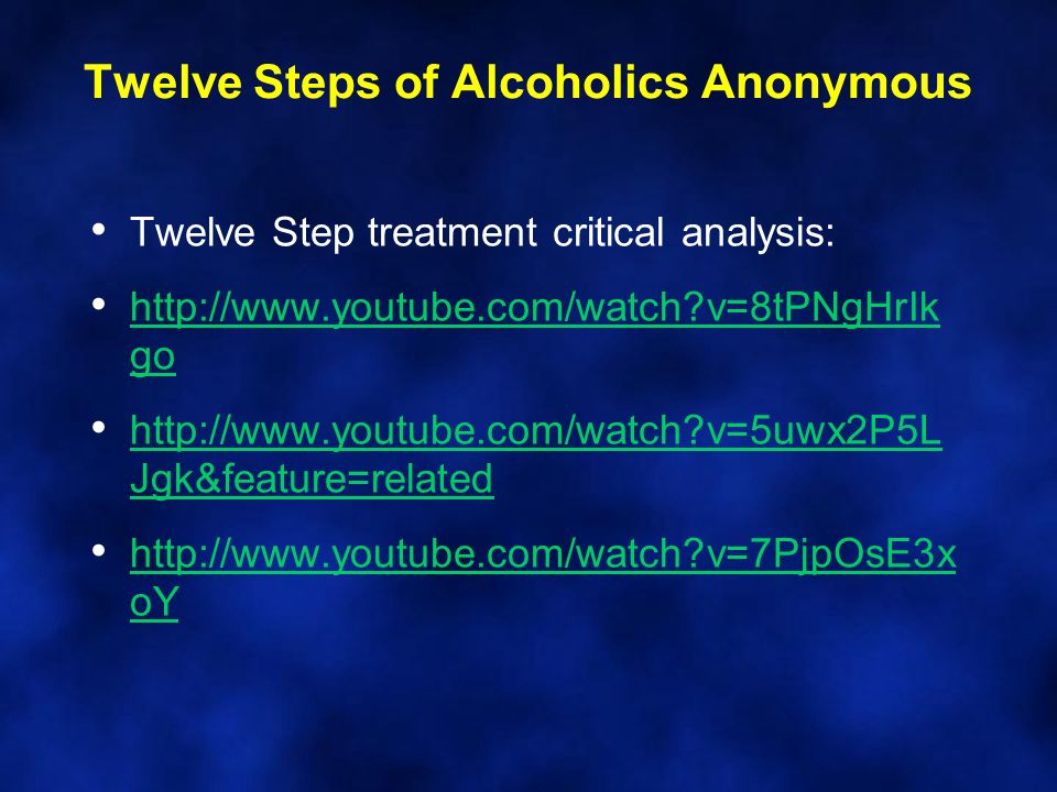 Twelve Step treatment critical analysis: http://www.youtube.com/watch?v=8tPNgHrIk go http://www.youtube.com/watch?v=8tPNgHrIk go http://www.youtube.com/watch?v=5uwx2P5L Jgk&feature=related http://www.youtube.com/watch?v=5uwx2P5L Jgk&feature=related http://www.youtube.com/watch?v=7PjpOsE3x oY http://www.youtube.com/watch?v=7PjpOsE3x oY Twelve Steps of Alcoholics Anonymous