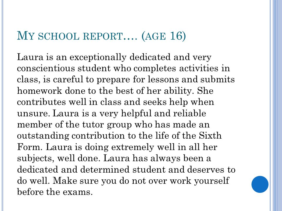 M Y SCHOOL REPORT …. ( AGE 16) Laura is an exceptionally dedicated and very conscientious student who completes activities in class, is careful to pre