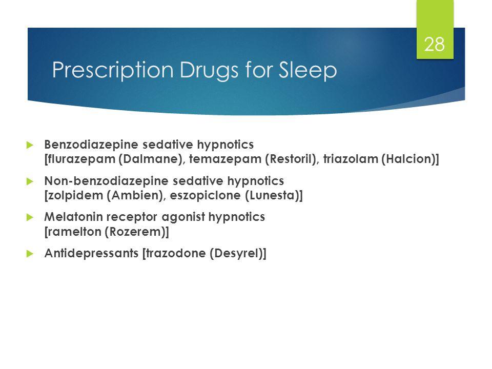 Prescription Drugs for Sleep  Benzodiazepine sedative hypnotics [flurazepam (Dalmane), temazepam (Restoril), triazolam (Halcion)]  Non-benzodiazepine sedative hypnotics [zolpidem (Ambien), eszopiclone (Lunesta)]  Melatonin receptor agonist hypnotics [ramelton (Rozerem)]  Antidepressants [trazodone (Desyrel)] 28