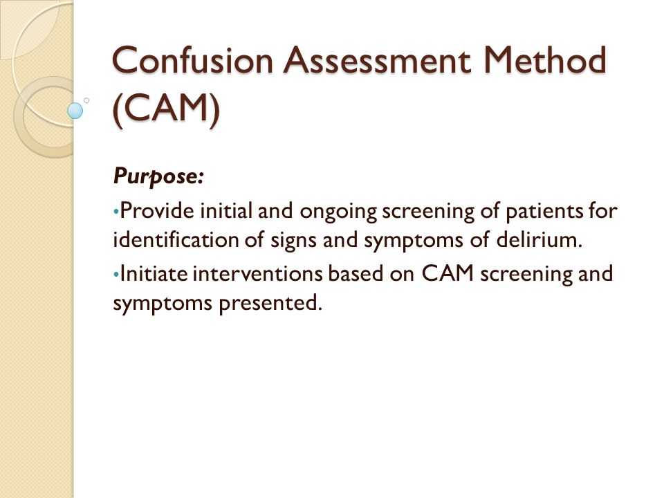 Confusion Assessment Method (CAM) Purpose: Provide initial and ongoing screening of patients for identification of signs and symptoms of delirium.