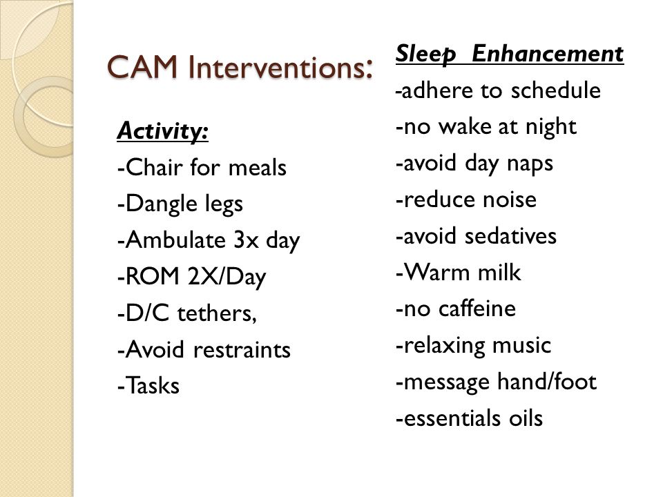 CAM Interventions : Activity: -Chair for meals -Dangle legs -Ambulate 3x day -ROM 2X/Day -D/C tethers, -Avoid restraints -Tasks Sleep Enhancement -adhere to schedule -no wake at night -avoid day naps -reduce noise -avoid sedatives -Warm milk -no caffeine -relaxing music -message hand/foot -essentials oils
