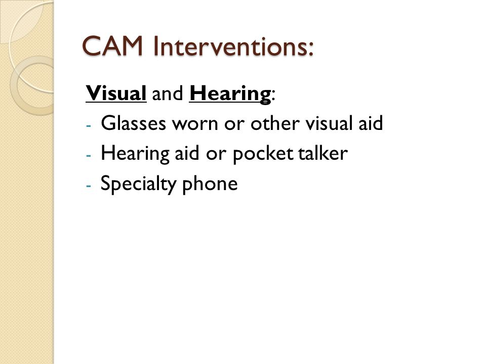 CAM Interventions: Visual and Hearing: - Glasses worn or other visual aid - Hearing aid or pocket talker - Specialty phone