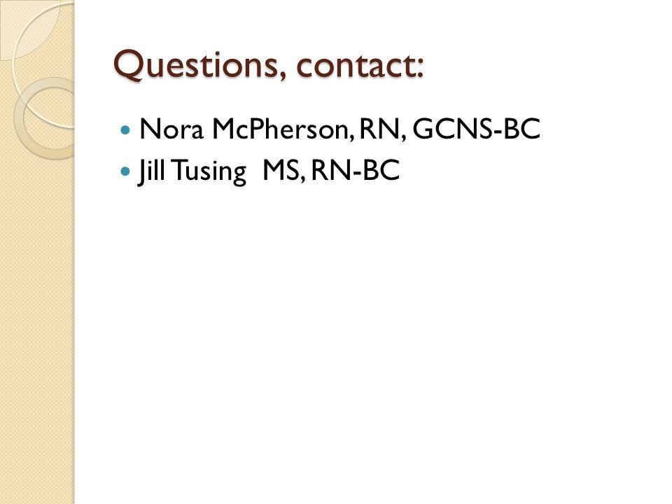 Questions, contact: Nora McPherson, RN, GCNS-BC Jill Tusing MS, RN-BC