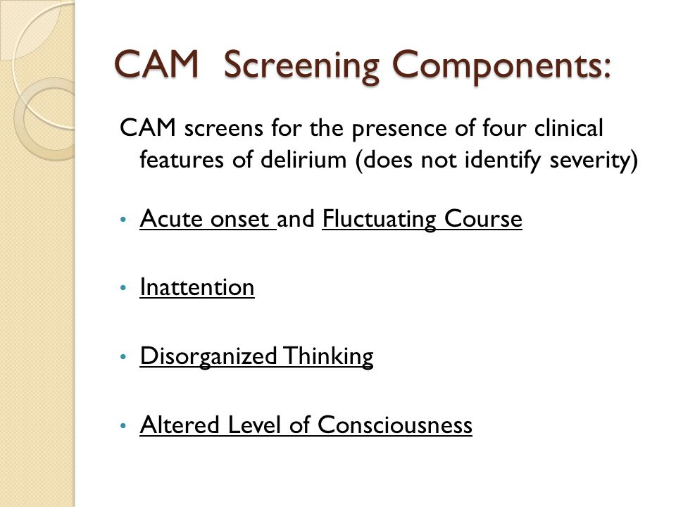 CAM Screening Components: CAM screens for the presence of four clinical features of delirium (does not identify severity) Acute onset and Fluctuating Course Inattention Disorganized Thinking Altered Level of Consciousness