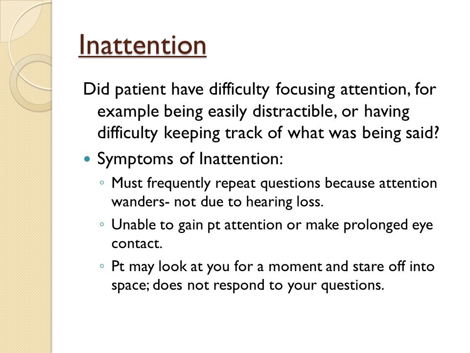 Inattention Did patient have difficulty focusing attention, for example being easily distractible, or having difficulty keeping track of what was being said.