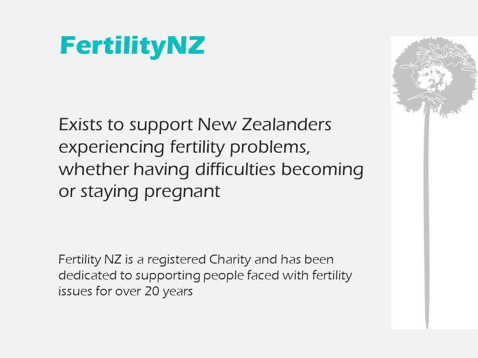 FertilityNZ Exists to support New Zealanders experiencing fertility problems, whether having difficulties becoming or staying pregnant Fertility NZ is a registered Charity and has been dedicated to supporting people faced with fertility issues for over 20 years