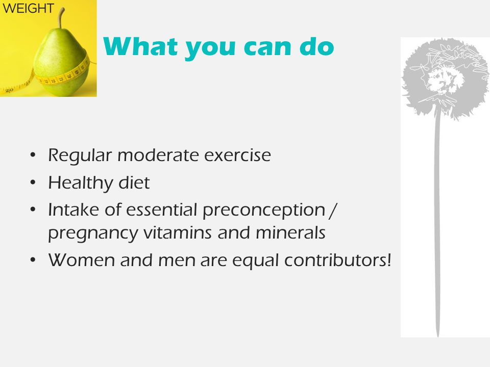 What you can do Regular moderate exercise Healthy diet Intake of essential preconception / pregnancy vitamins and minerals Women and men are equal contributors!