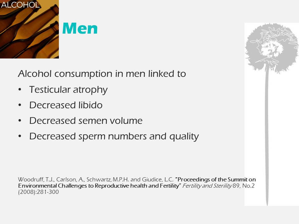 Men Alcohol consumption in men linked to Testicular atrophy Decreased libido Decreased semen volume Decreased sperm numbers and quality Woodruff, T.J.