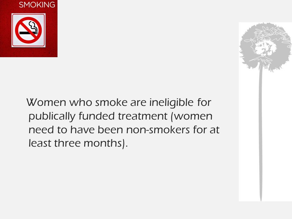 Women who smoke are ineligible for publically funded treatment (women need to have been non-smokers for at least three months).