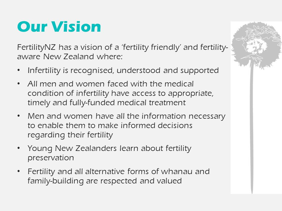 Our Vision FertilityNZ has a vision of a 'fertility friendly' and fertility- aware New Zealand where: Infertility is recognised, understood and suppor