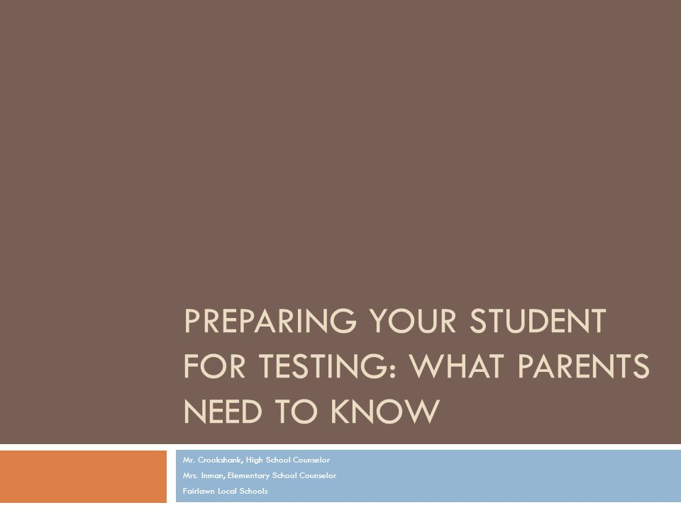 PREPARING YOUR STUDENT FOR TESTING: WHAT PARENTS NEED TO KNOW Mr.